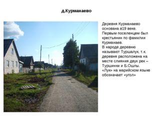 д.Курманаево Деревня Курманаево основана в19 веке. Первым поселенцем был крес