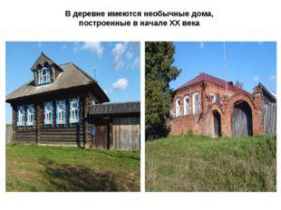 В деревне имеются необычные дома, построенные в начале XX века