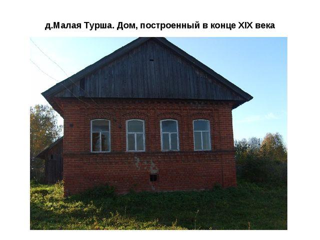 д.Малая Турша. Дом, построенный в конце XIX века