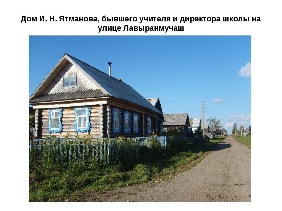 Дом И. Н. Ятманова, бывшего учителя и директора школы на улице Лавыранмучаш