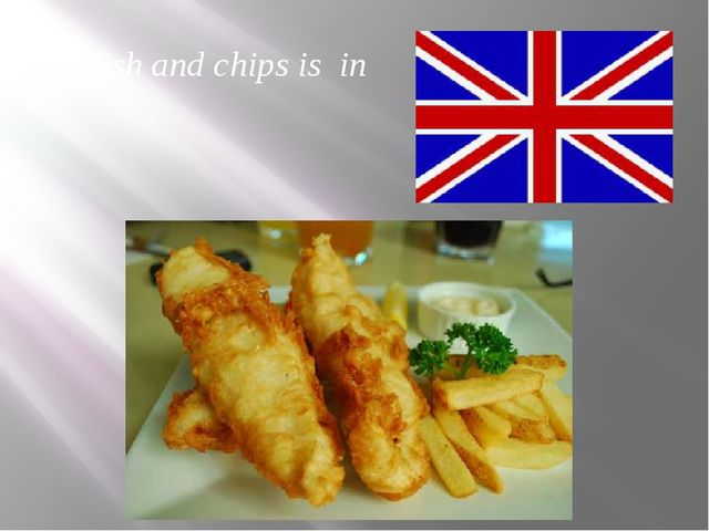 Fish and chips is in