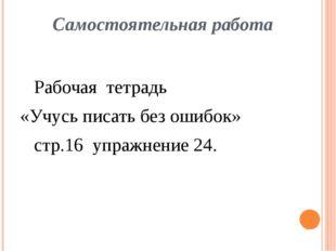Самостоятельная работа Рабочая тетрадь «Учусь писать без ошибок» стр.16 упра
