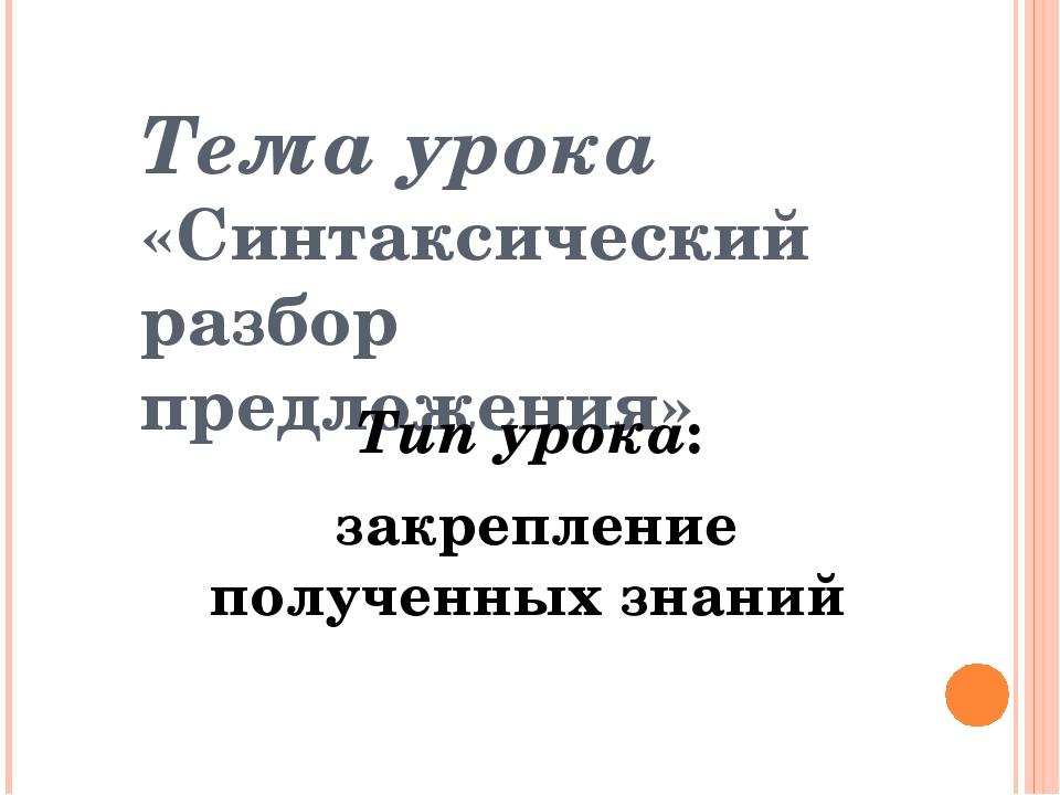 Тема урока «Синтаксический разбор предложения» Тип урока: закрепление получен...