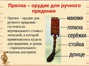 Прялка – орудие для ручного прядения Прялка – орудие для ручного прядения – с