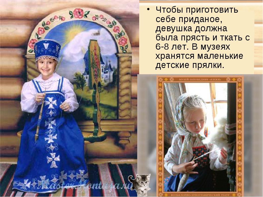 Чтобы приготовить себе приданое, девушка должна была прясть и ткать с 6-8 лет...