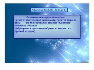 Акмеизм( ясность, вершина) Основные принципы акмеистов: отказ от мистической