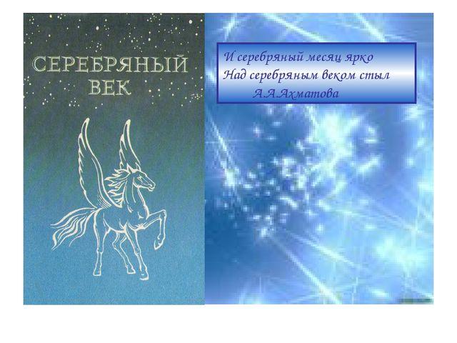 И серебряный месяц ярко Над серебряным веком стыл А.А.Ахматова