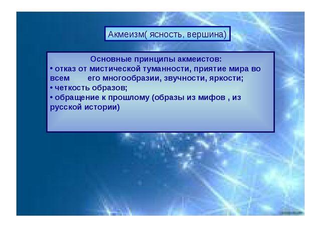 Акмеизм( ясность, вершина) Основные принципы акмеистов: отказ от мистической...
