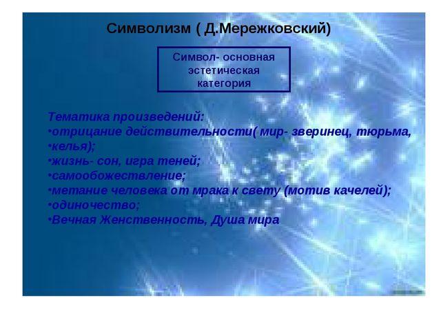 Символизм ( Д.Мережковский) Символ- основная эстетическая категория Тематика...