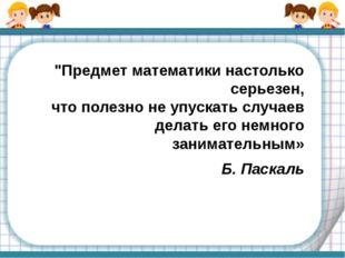 """""""Предмет математики настолько серьезен, что полезно не упускать случаев делат"""