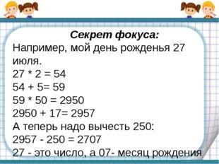 Секрет фокуса: Например, мой день рожденья 27 июля. 27 * 2 = 54 54 + 5= 59 59