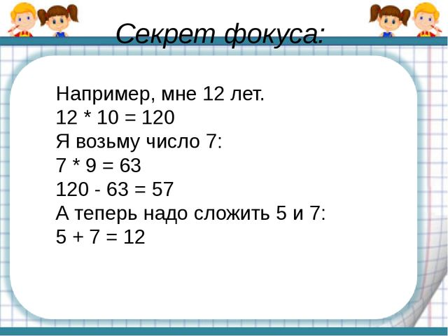 Секрет фокуса: Например, мне 12 лет. 12 * 10 = 120 Я возьму число 7: 7 * 9 =...