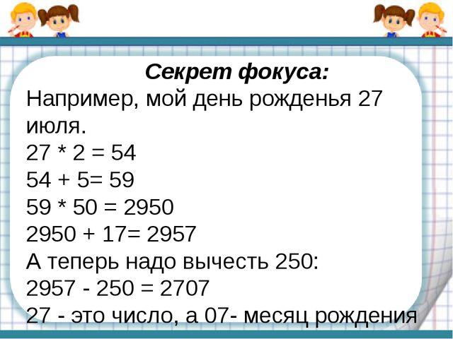 Секрет фокуса: Например, мой день рожденья 27 июля. 27 * 2 = 54 54 + 5= 59 59...