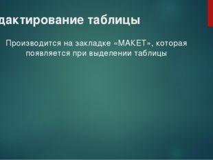 Редактирование таблицы Производится на закладке «МАКЕТ», которая появляется п