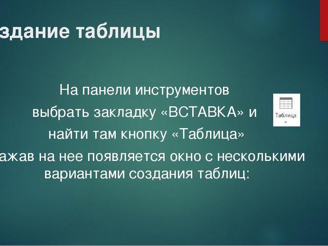 Создание таблицы На панели инструментов выбрать закладку «ВСТАВКА» и найти та...
