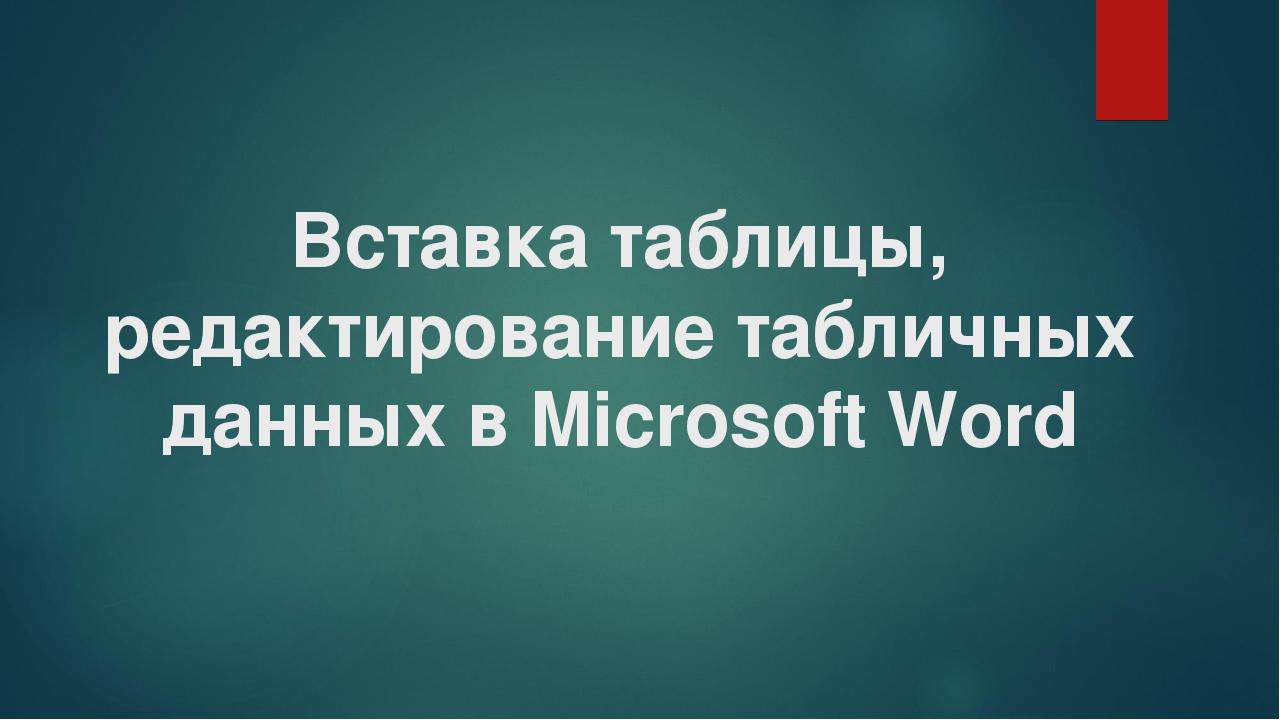 Вставка таблицы, редактирование табличных данных в Microsoft Word