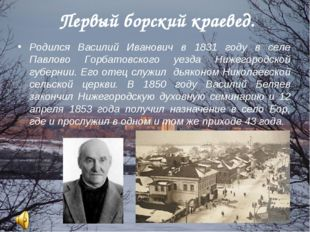 Первый борский краевед. Родился Василий Иванович в 1831 году в селе Павлово