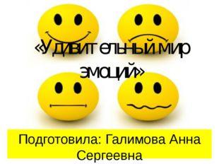 «Удивительный мир эмоций» Подготовила: Галимова Анна Сергеевна педагог-психол