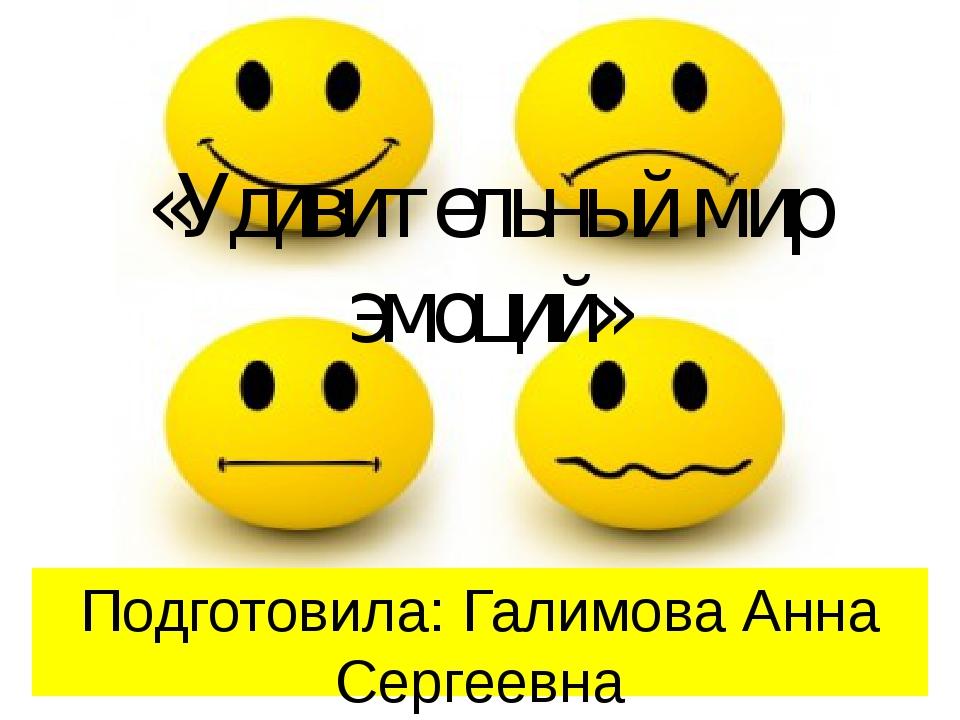 «Удивительный мир эмоций» Подготовила: Галимова Анна Сергеевна педагог-психол...