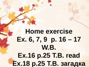 Home exercise Ex. 6, 7, 9 р. 16 – 17 W.B. Ex.16 p.25 T.B. read Ex.18 p.25 T.B