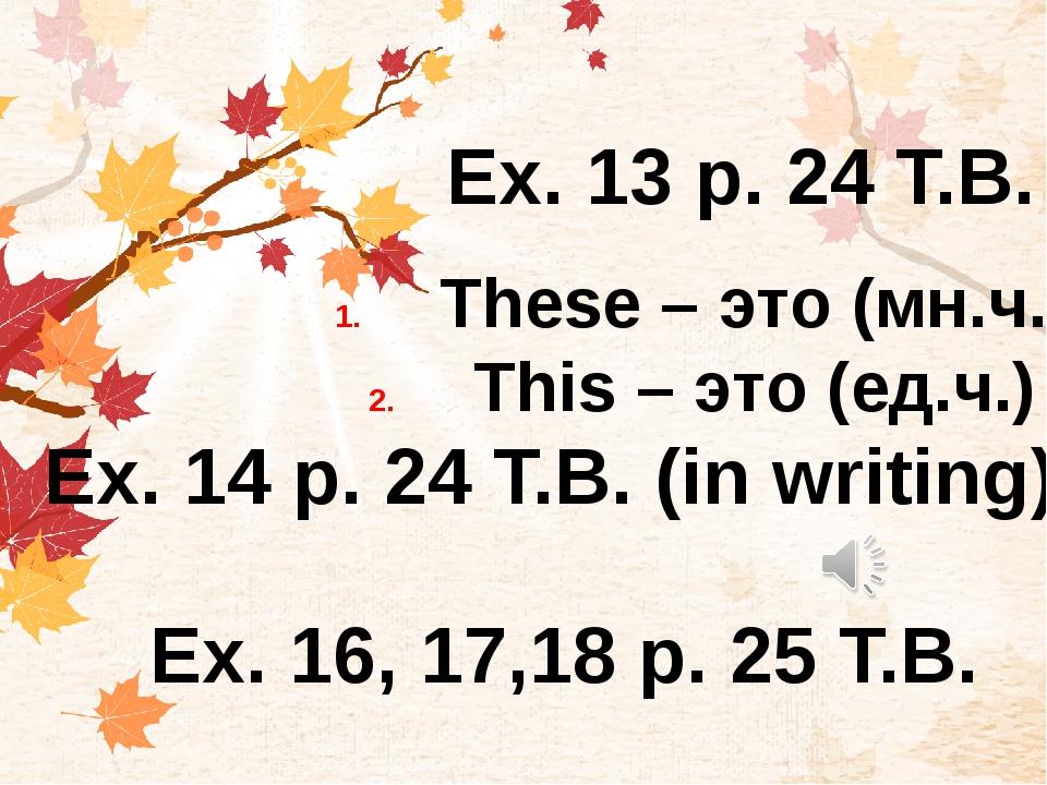 Ex. 13 р. 24 T.B. These – это (мн.ч.) This – это (ед.ч.) Ex. 14 р. 24 T.B. (i...