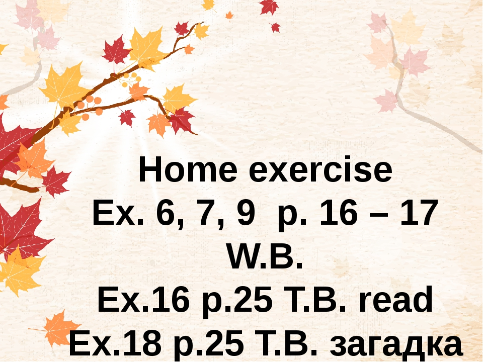 Home exercise Ex. 6, 7, 9 р. 16 – 17 W.B. Ex.16 p.25 T.B. read Ex.18 p.25 T.B...