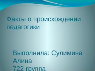 Факты о происхождении педагогики Выполнила: Сулимина Алина 722 группа