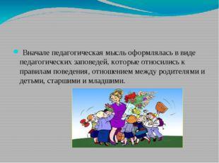 Вначале педагогическая мысль оформлялась в виде педагогических заповедей, к