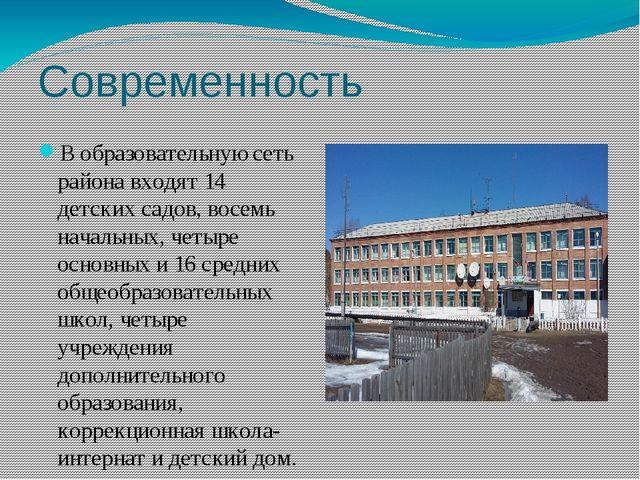 Современность Вобразовательную сеть района входят 14 детских садов, восемь н...