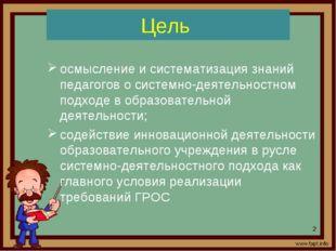 Цель осмысление и систематизация знаний педагогов о системно-деятельностном п