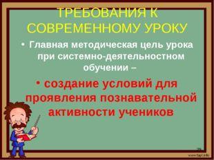 ТРЕБОВАНИЯ К СОВРЕМЕННОМУ УРОКУ Главная методическая цель урока при системно-