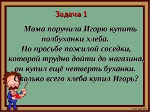 Задача 1 Мама поручила Игорю купить полбуханки хлеба. По просьбе пожилой сосе