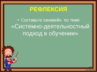 РЕФЛЕКСИЯ Составьте синквейн по теме «Системно-деятельностный подход в обучен