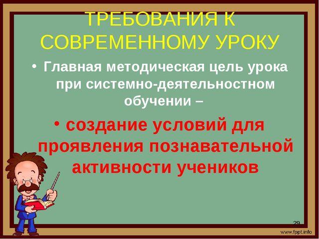 ТРЕБОВАНИЯ К СОВРЕМЕННОМУ УРОКУ Главная методическая цель урока при системно-...