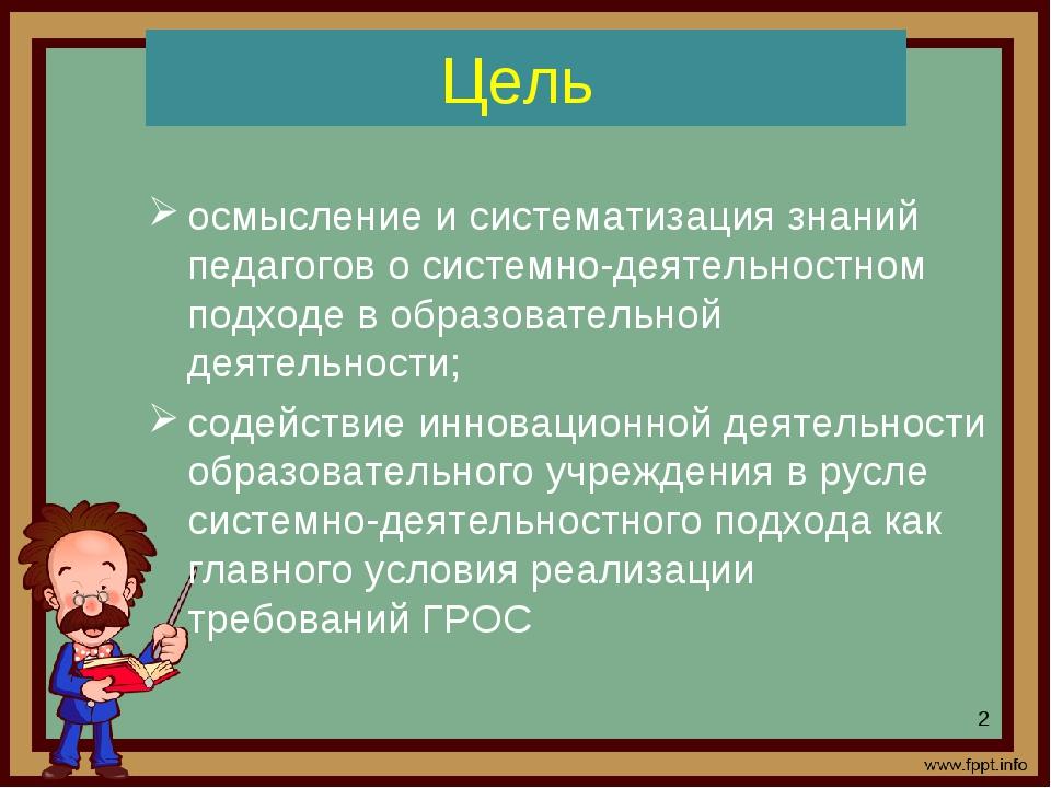 Цель осмысление и систематизация знаний педагогов о системно-деятельностном п...