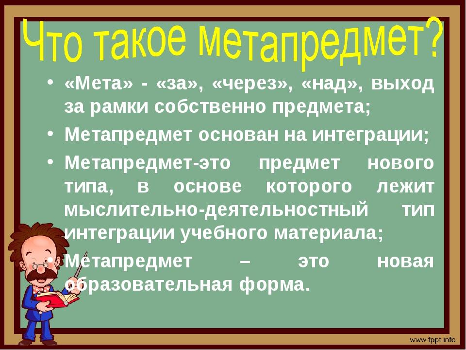«Мета» - «за», «через», «над», выход за рамки собственно предмета; Метапредме...