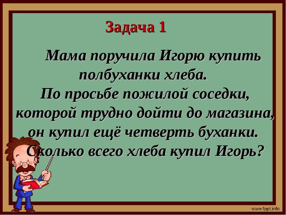 Задача 1 Мама поручила Игорю купить полбуханки хлеба. По просьбе пожилой сосе...