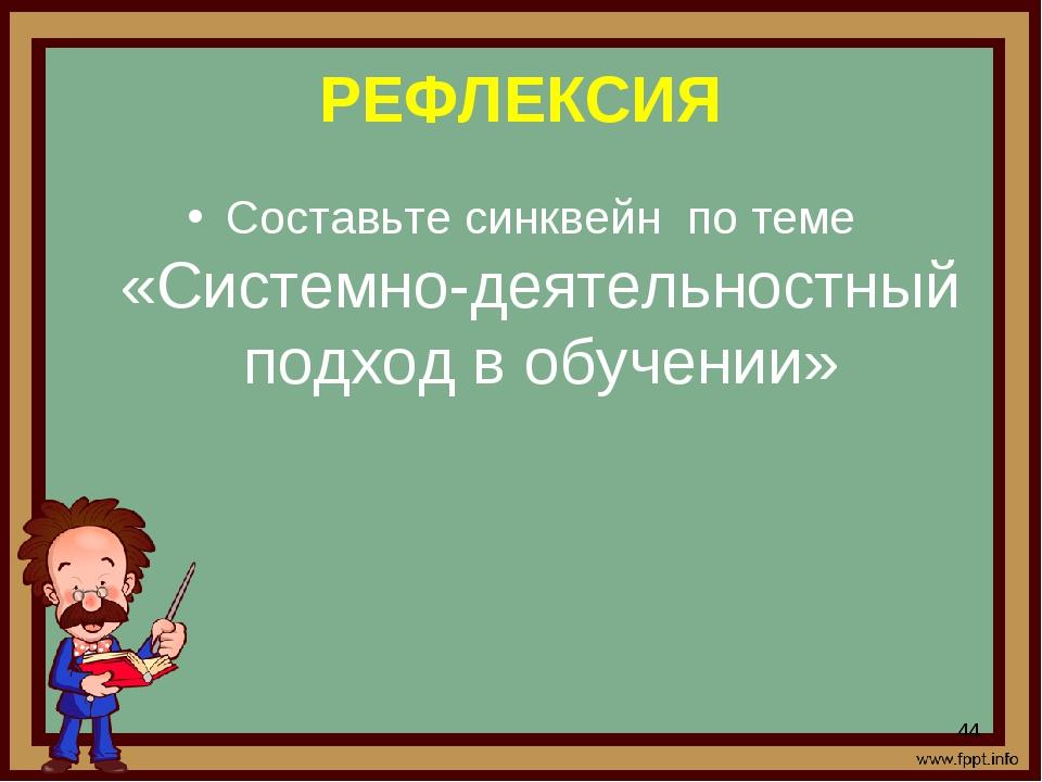 РЕФЛЕКСИЯ Составьте синквейн по теме «Системно-деятельностный подход в обучен...
