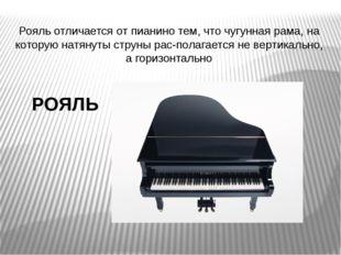 РОЯЛЬ Рояль отличается от пианино тем, что чугунная рама, на которую натянут