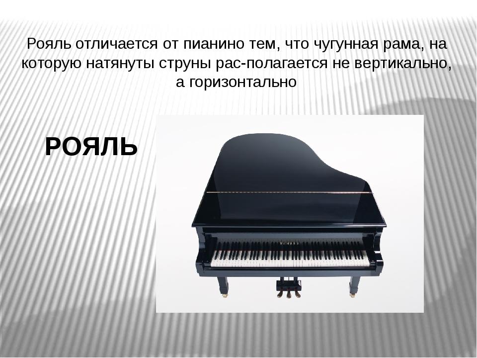 РОЯЛЬ Рояль отличается от пианино тем, что чугунная рама, на которую натянут...