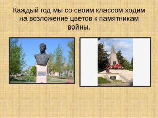 Каждый год мы со своим классом ходим на возложение цветов к памятникам войны.