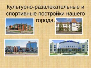 Культурно-развлекательные и спортивные постройки нашего города.
