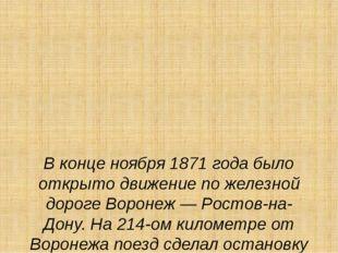 В конце ноября 1871 года было открыто движение по железной дороге Воронеж —