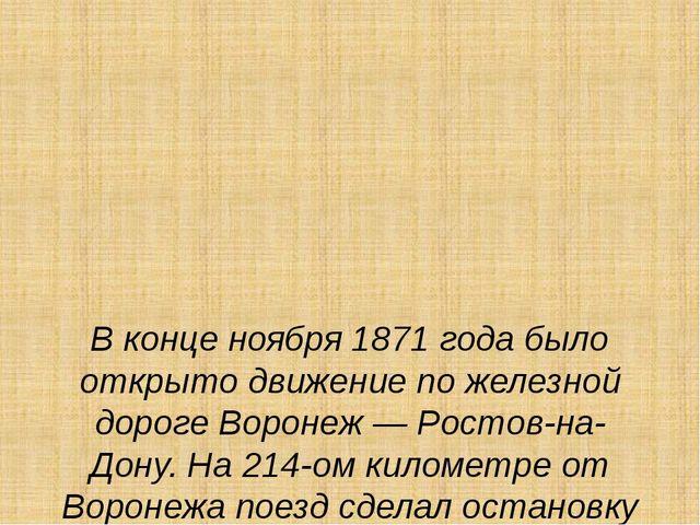 В конце ноября 1871 года было открыто движение по железной дороге Воронеж —...