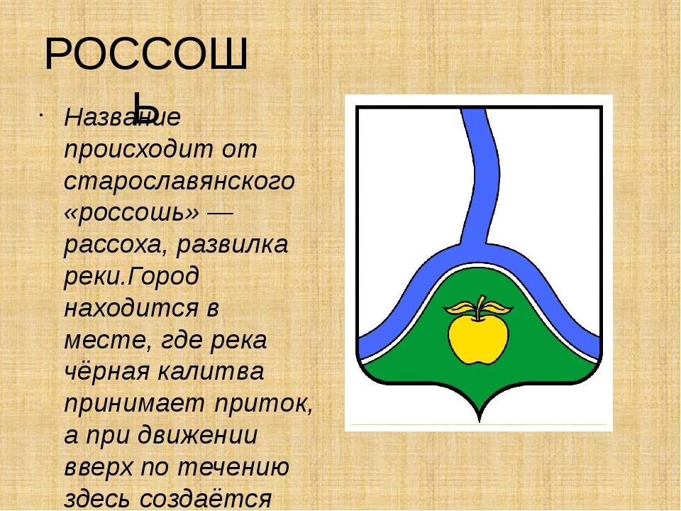 РОССОШЬ Название происходит от старославянского «россошь» — рассоха, развилка...