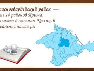 Красногвардейский район— один из 14 районовКрыма. Расположен в степном Кр