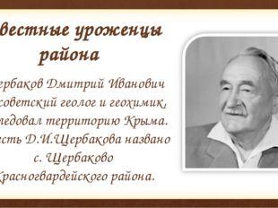 Известные уроженцы района Щербаков Дмитрий Иванович — советский геолог и геох