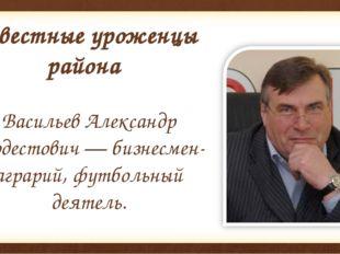 Известные уроженцы района Васильев Александр Модестович — бизнесмен-аграрий,