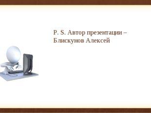 P. S. Автор презентации – Блискунов Алексей