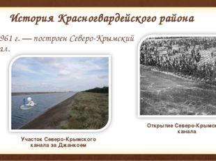История Красногвардейского района В 1961г.— построенСеверо-Крымский канал.